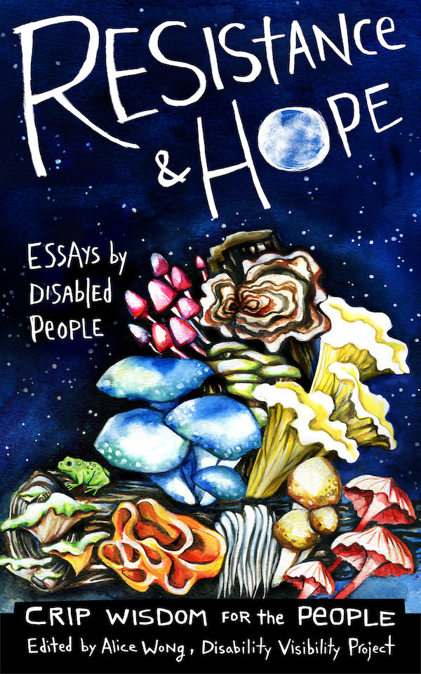 Book cover image for Resistance and Hope: Essays by Disabled people, edited by Alice Wong. The cover features a variety of colorful, psychedelic-looking mushrooms bursting out of a log, with a dark blue, star-filled sky in the background.
